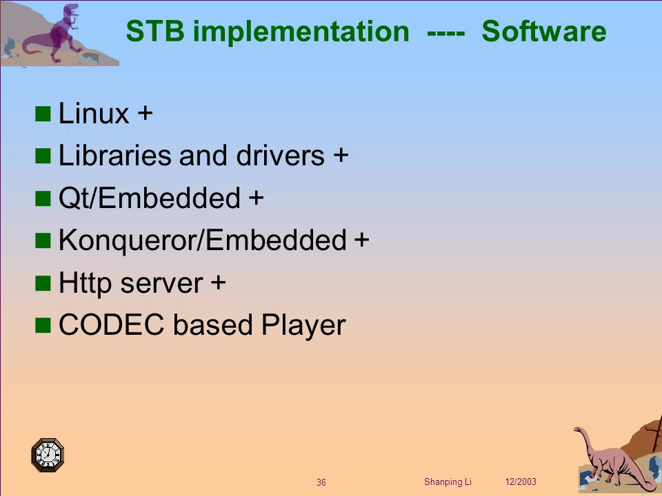 36 Shanping Li 12/2003 STB implementation ---- Software Linux + Libraries and drivers + Qt/Embedded + Konqueror/Embedded + Http server + CODEC based Player