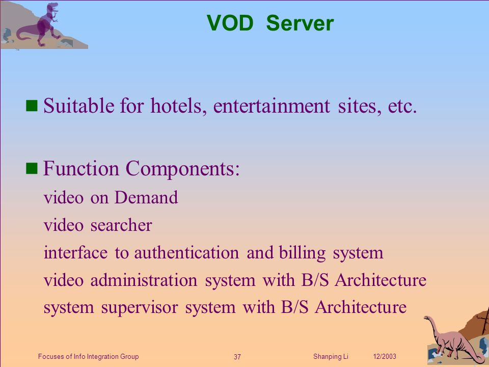 37 Shanping Li 12/2003Focuses of Info Integration Group VOD Server n Suitable for hotels, entertainment sites, etc.