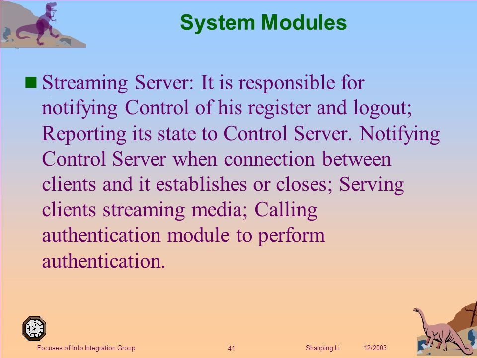 41 Shanping Li 12/2003Focuses of Info Integration Group System Modules n Streaming Server: It is responsible for notifying Control of his register and logout; Reporting its state to Control Server.
