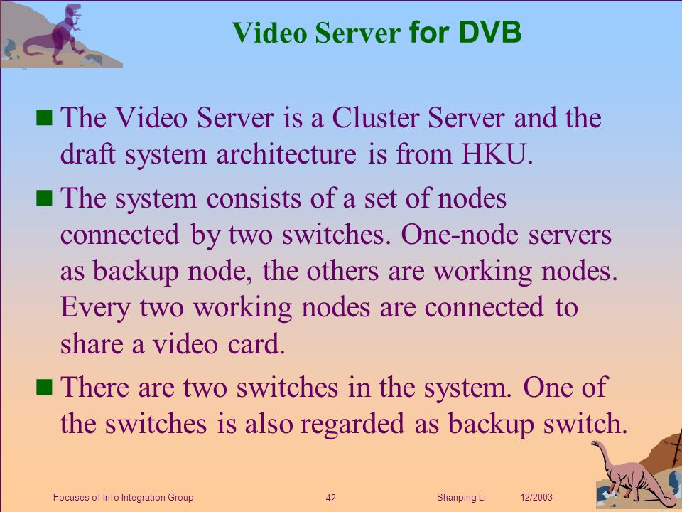 42 Shanping Li 12/2003Focuses of Info Integration Group Video Server for DVB n The Video Server is a Cluster Server and the draft system architecture is from HKU.