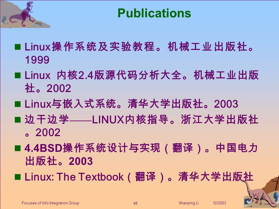 48 Shanping Li 12/2003Focuses of Info Integration Group Publications Linux 操作系统及实验教程。机械工业出版社。 1999 Linux 内核 2.4 版源代码分析大全。机械工业出版 社。 2002 Linux 与嵌入式系统。清华大学出版社。 2003 边干边学 —— LINUX 内核指导。浙江大学出版社 。 2002 4.4BSD 操作系统设计与实现(翻译)。中国电力 出版社。 2003 n Linux: The Textbook (翻译)。清华大学出版社