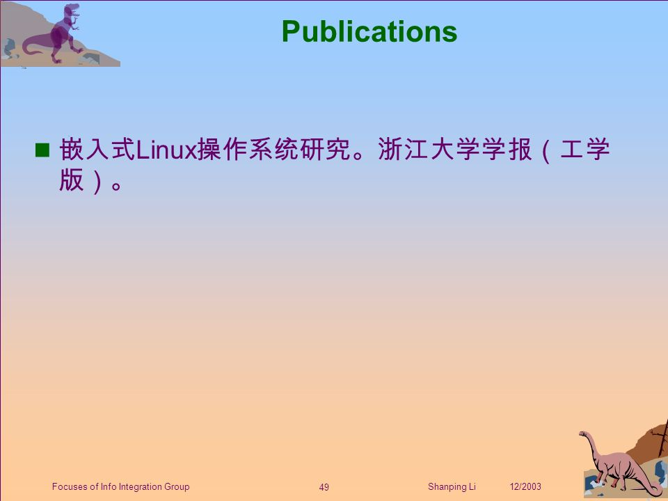 49 Shanping Li 12/2003Focuses of Info Integration Group Publications 嵌入式 Linux 操作系统研究。浙江大学学报(工学 版)。