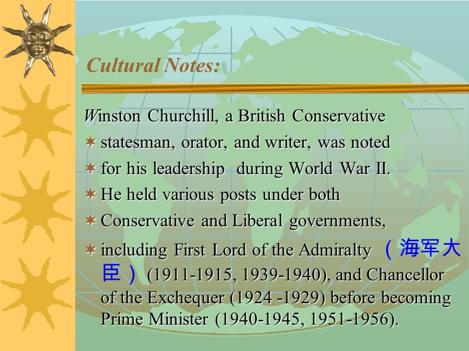 Cultural Notes: Winston Churchill Churchill became Britain's Prime Minister and Minister of Defense in 1940, and was reelected as Prime Minister in 1951.
