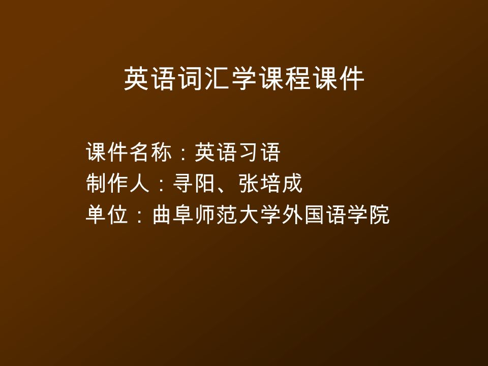 英语词汇学课程课件 课件名称:英语习语 制作人:寻阳、张培成 单位:曲阜师范大学外国语学院