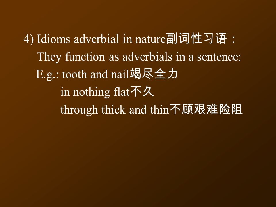4) Idioms adverbial in nature 副词性习语: They function as adverbials in a sentence: E.g.: tooth and nail 竭尽全力 in nothing flat 不久 through thick and thin 不顾艰难险阻