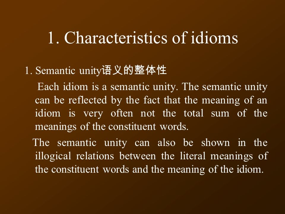 1. Characteristics of idioms 1. Semantic unity 语义的整体性 Each idiom is a semantic unity.