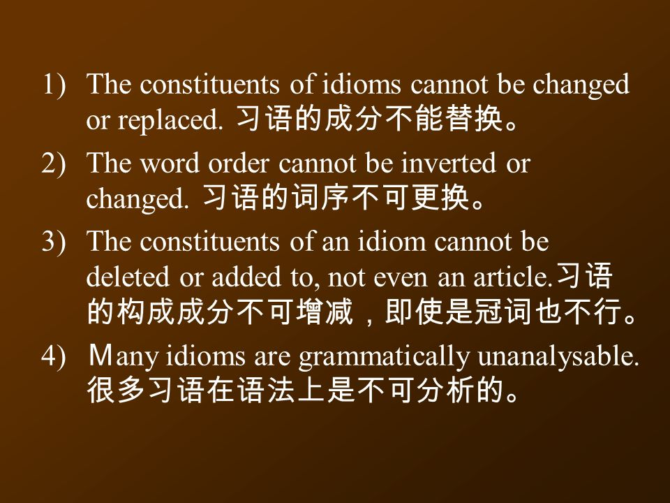 1)The constituents of idioms cannot be changed or replaced.