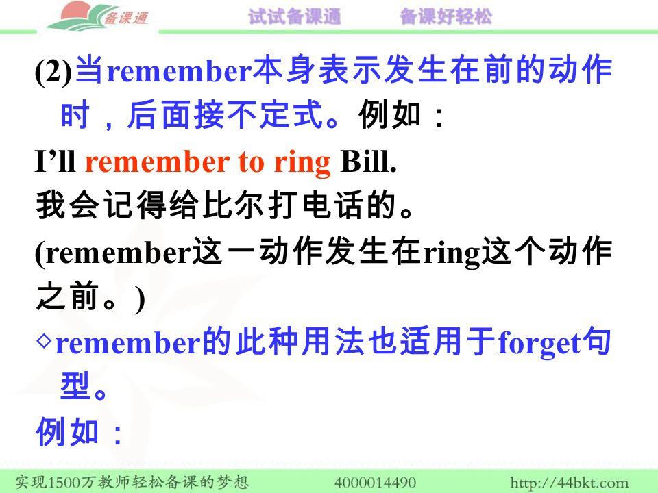 (2) 当 remember 本身表示发生在前的动作 时,后面接不定式。例如: I'll remember to ring Bill.