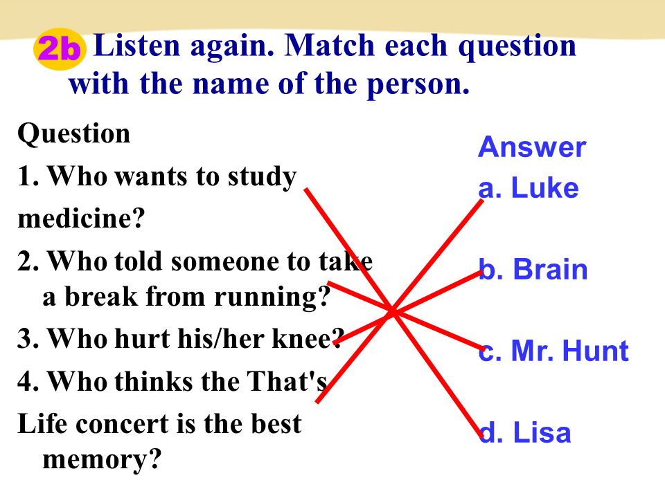 Listen again. Match each question with the name of the person.