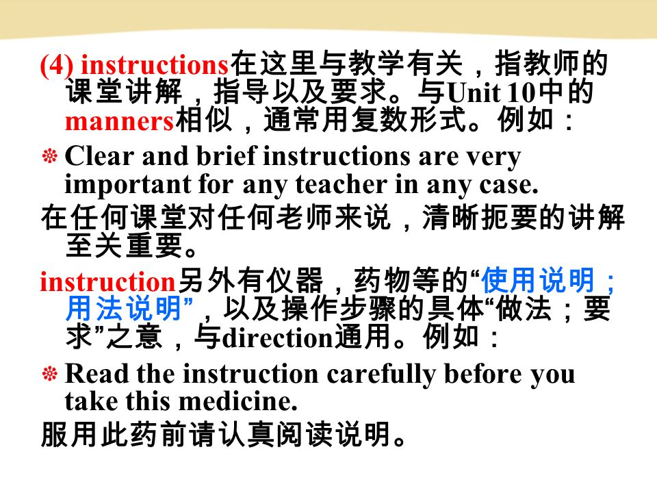 (4) instructions 在这里与教学有关,指教师的 课堂讲解,指导以及要求。与 Unit 10 中的 manners 相似,通常用复数形式。例如: Clear and brief instructions are very important for any teacher in any case.