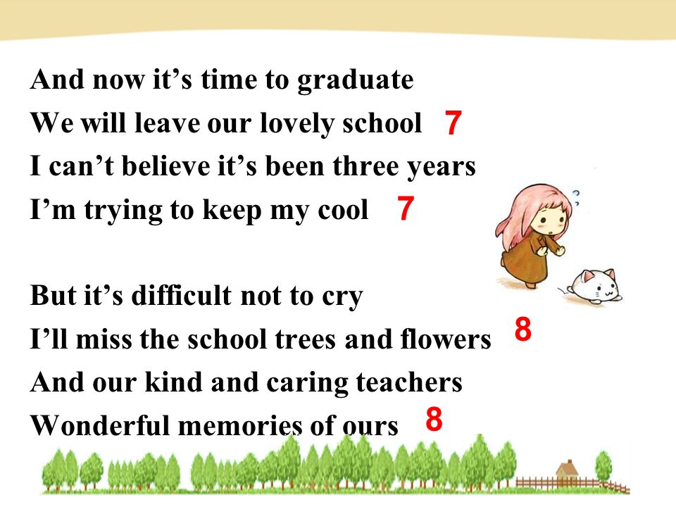 And now it's time to graduate We will leave our lovely school I can't believe it's been three years I'm trying to keep my cool But it's difficult not to cry I'll miss the school trees and flowers And our kind and caring teachers Wonderful memories of ours 8 8 7 7