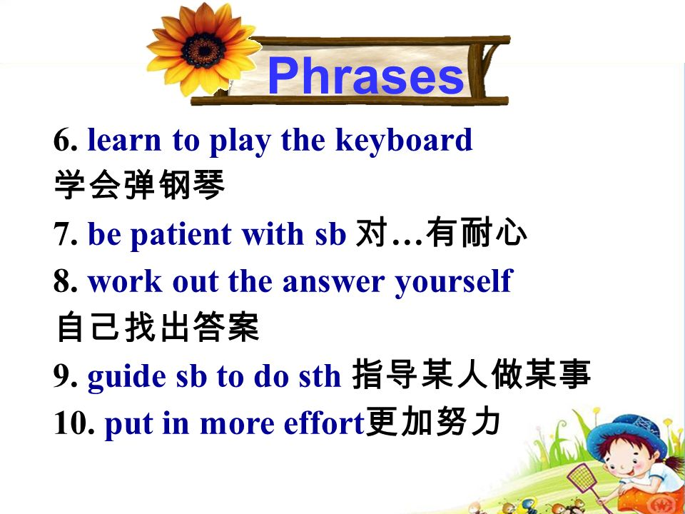 6. learn to play the keyboard 学会弹钢琴 7. be patient with sb 对 … 有耐心 8.