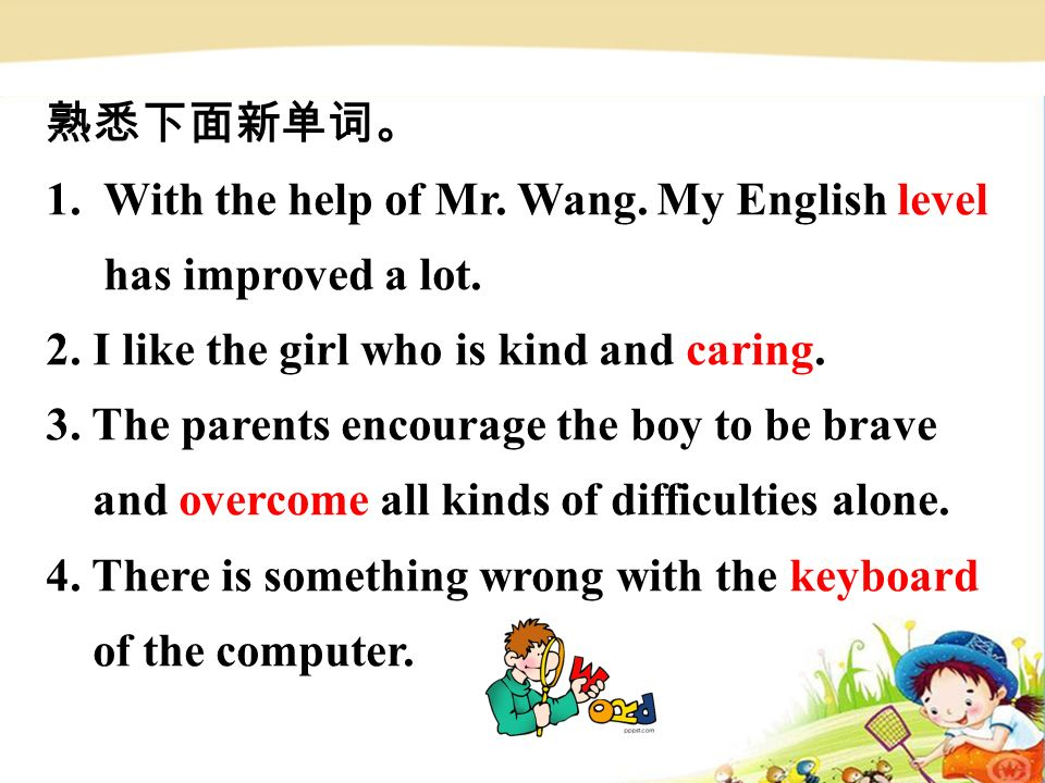 熟悉下面新单词。 1. With the help of Mr. Wang. My English level has improved a lot.