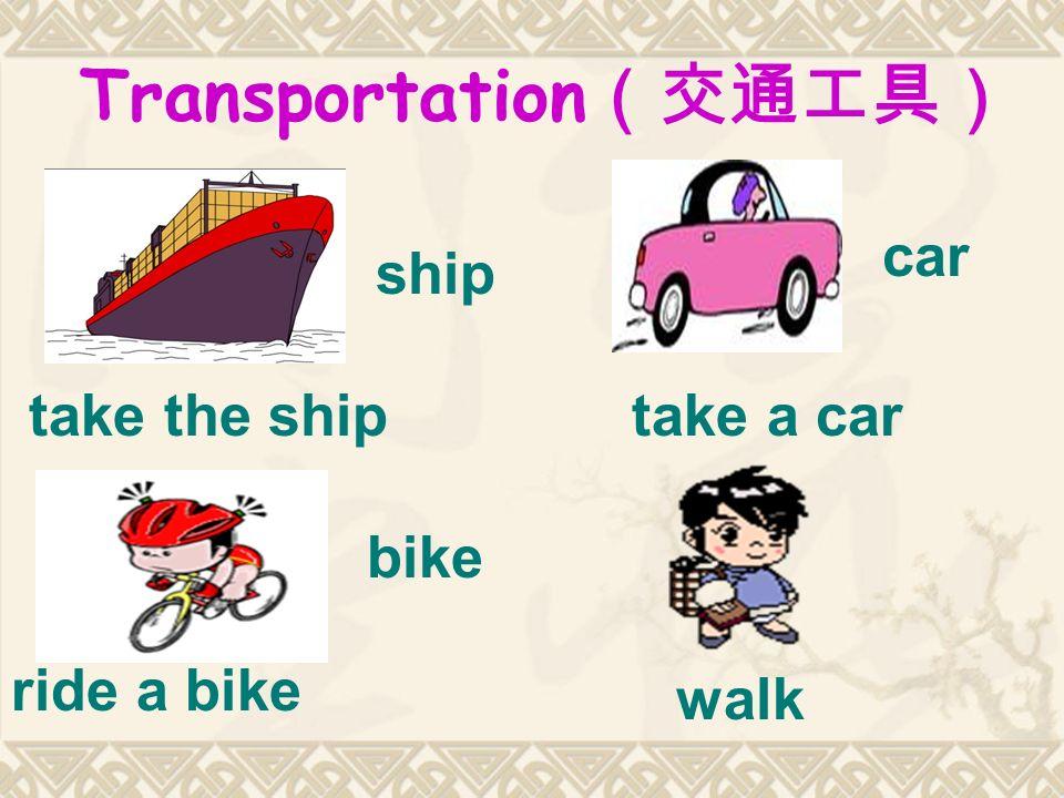 Transportation (交通工具) ship car bike walk take the shiptake a car ride a bike