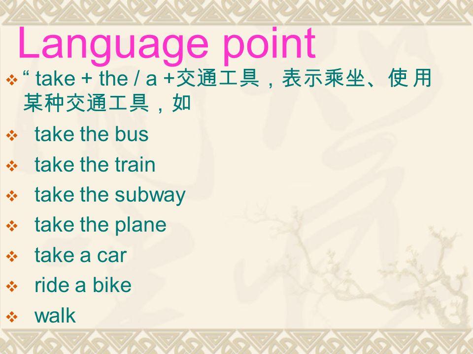  take + the / a + 交通工具,表示乘坐、使 用 某种交通工具,如  take the bus  take the train  take the subway  take the plane  take a car  ride a bike  walk Language point