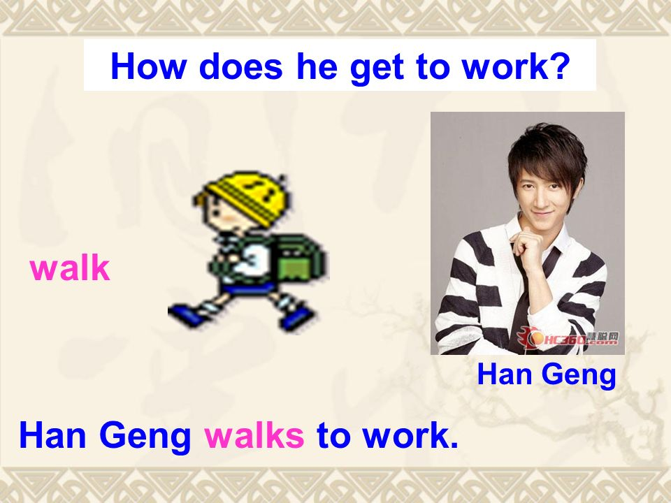 Han Geng walks to work. walk Han Geng How does he get to work