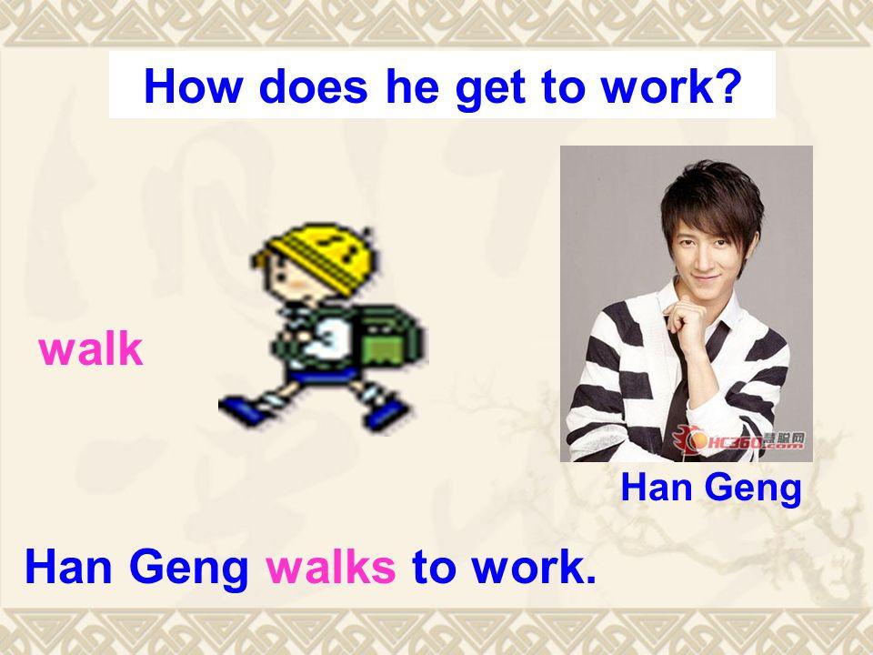 Han Geng walks to work. walk Han Geng How does he get to work