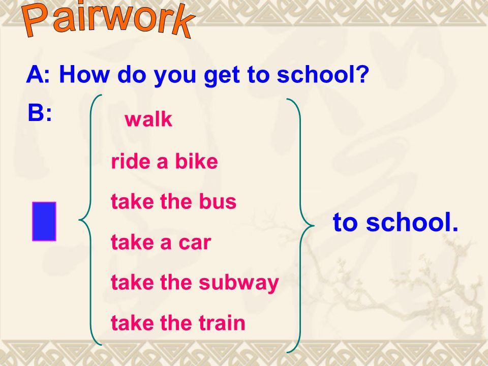 A: How do you get to school.
