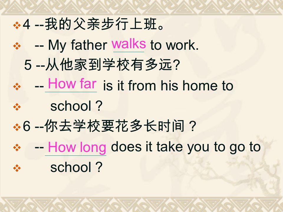  4 -- 我的父亲步行上班。  -- My father to work. 5 -- 从他家到学校有多远 .