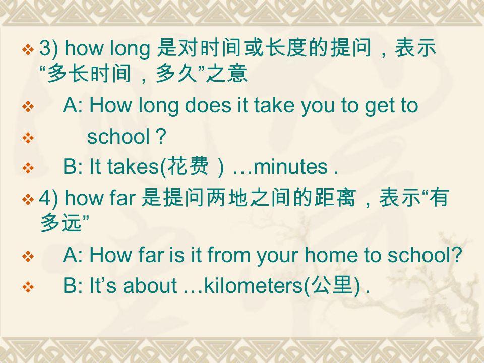  3) how long 是对时间或长度的提问,表示 多长时间,多久 之意  A: How long does it take you to get to  school .