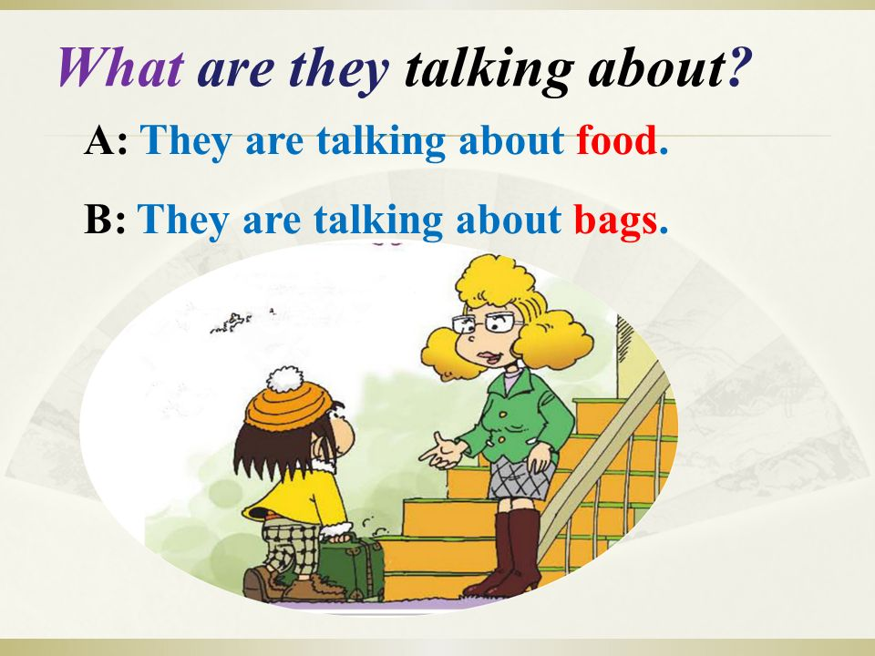 What are they talking about A: They are talking about food. B: They are talking about bags.