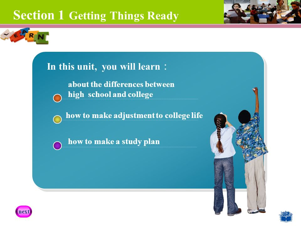 Section 1 Getting Things Ready about the differences between high school and college how to make adjustment to college life how to make a study plan In this unit, you will learn : next