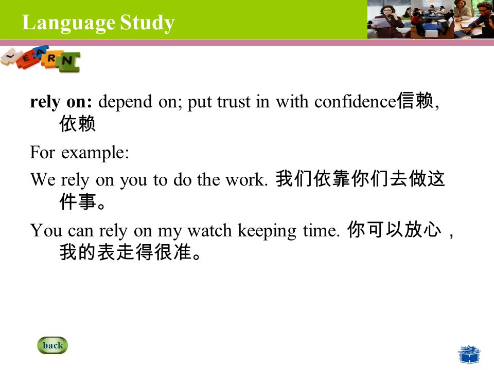 Language Study rely on: depend on; put trust in with confidence 信赖, 依赖 For example: We rely on you to do the work.