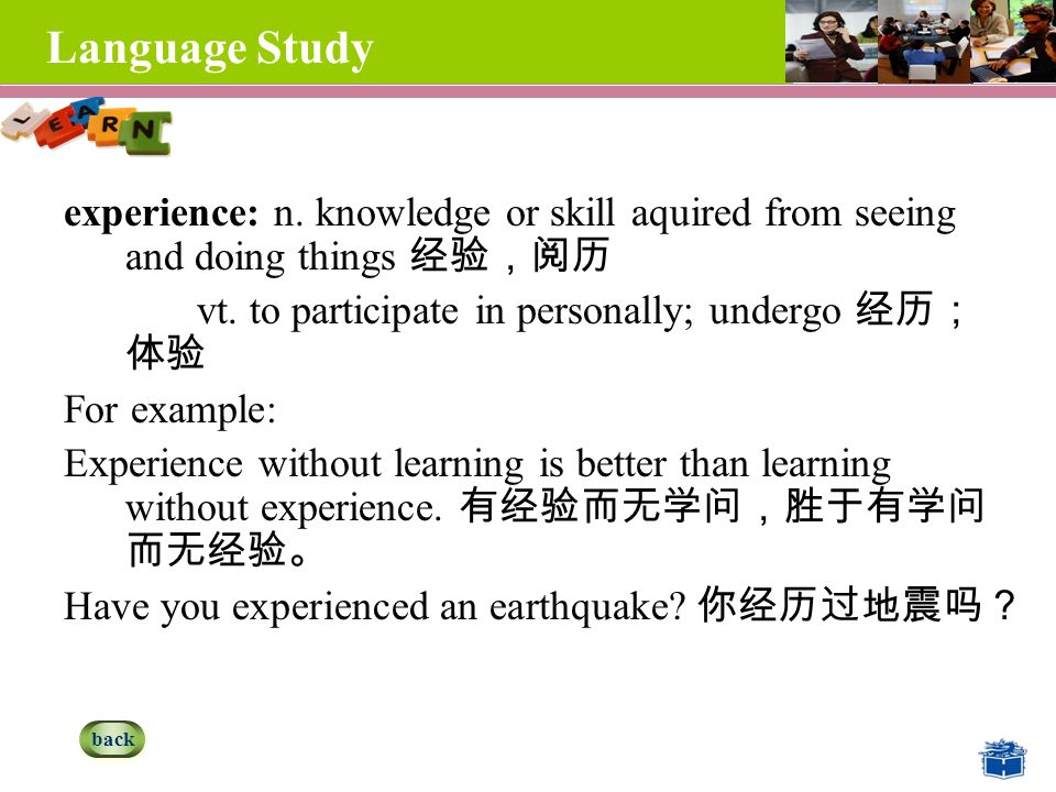 Language Study experience: n. knowledge or skill aquired from seeing and doing things 经验,阅历 vt.