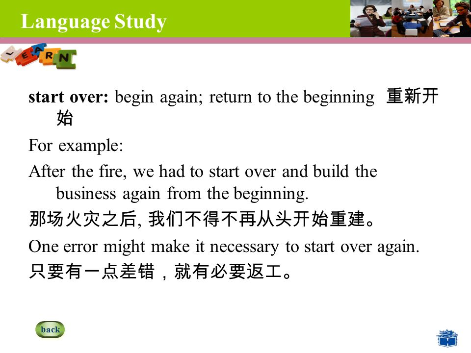 Language Study start over: begin again; return to the beginning 重新开 始 For example: After the fire, we had to start over and build the business again from the beginning.