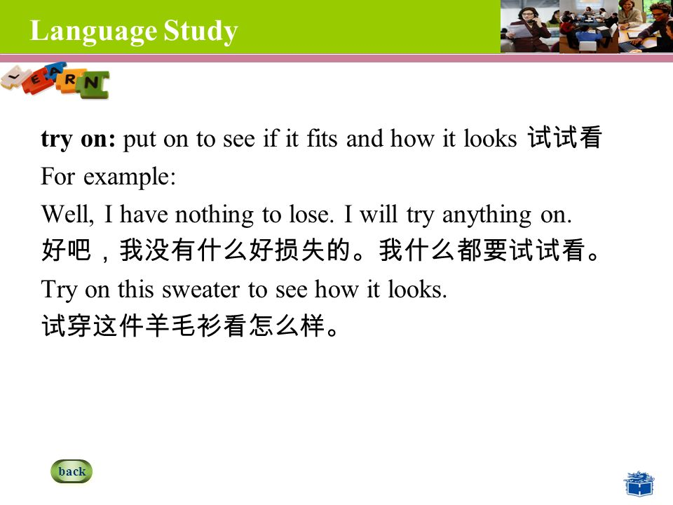 Language Study try on: put on to see if it fits and how it looks 试试看 For example: Well, I have nothing to lose.