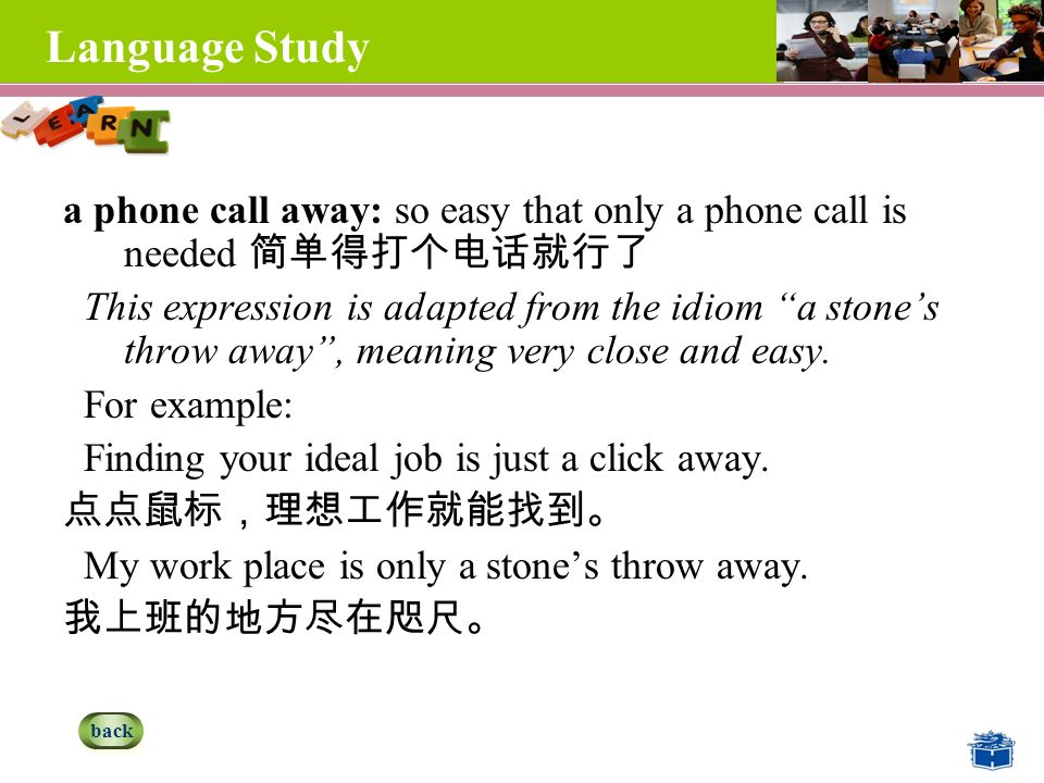Language Study a phone call away: so easy that only a phone call is needed 简单得打个电话就行了 This expression is adapted from the idiom a stone's throw away , meaning very close and easy.