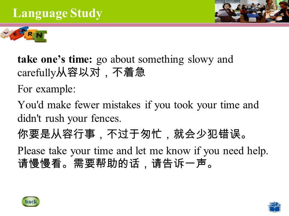 Language Study take one's time: go about something slowy and carefully 从容以对,不着急 For example: You d make fewer mistakes if you took your time and didn t rush your fences.