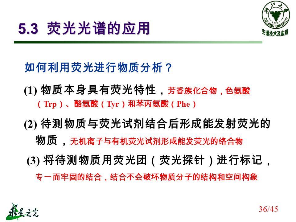 5.3 荧光光谱的应用 如何利用荧光进行物质分析? (1) 物质本身具有荧光特性, 芳香族化合物,色氨酸 ( Trp )、酪氨酸( Tyr )和苯丙氨酸( Phe ) (2) 待测物质与荧光试剂结合后形成能发射荧光的 物质, 无机离子与有机荧光试剂形成能发荧光的络合物 (3) 将待测物质用荧光团(荧光探针)进行标记, 专一而牢固的结合,结合不会破坏物质分子的结构和空间构象 36/45