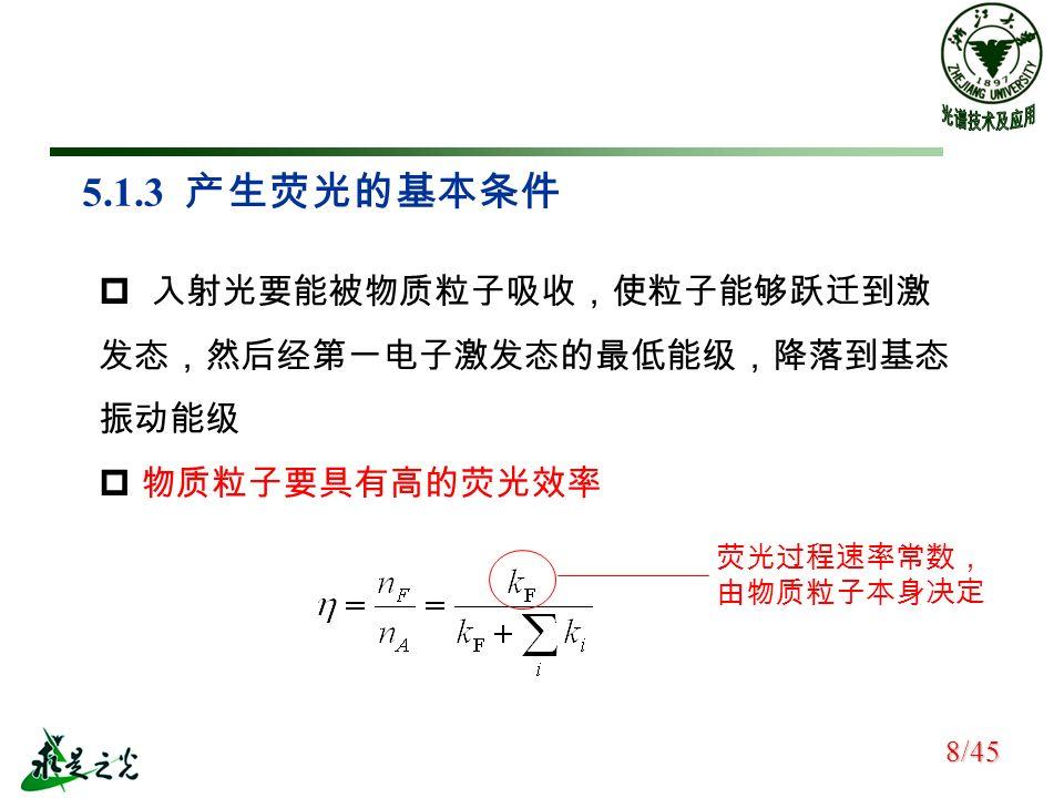 5.1.3 产生荧光的基本条件  入射光要能被物质粒子吸收,使粒子能够跃迁到激 发态,然后经第一电子激发态的最低能级,降落到基态 振动能级  物质粒子要具有高的荧光效率 荧光过程速率常数, 由物质粒子本身决定 8/45