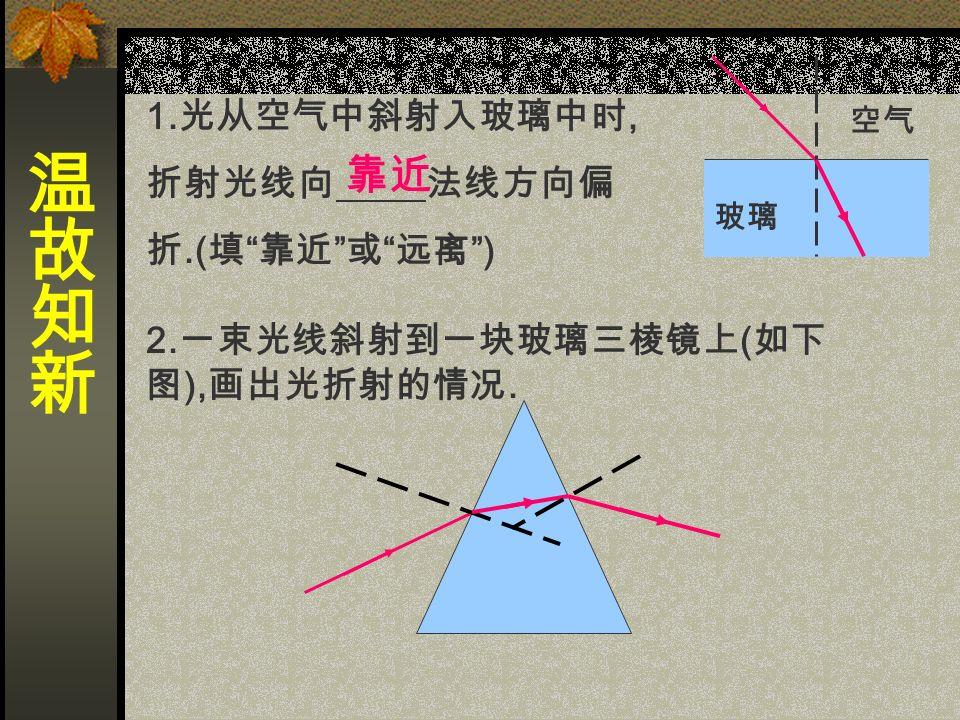 1. 光从空气中斜射入玻璃中时, 折射光线向 法线方向偏 折.( 填 靠近 或 远离 ) 空气 玻璃 靠近 2.