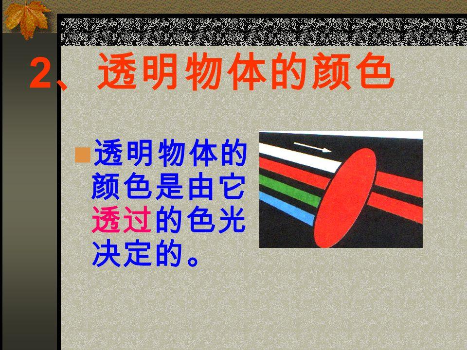 2 、透明物体的颜色 透明物体的 颜色是由它 透过的色光 决定的。
