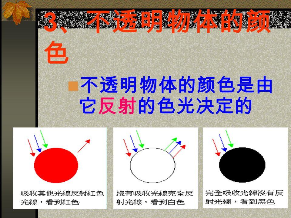 3 、不透明物体的颜 色 不透明物体的颜色是由 它反射的色光决定的