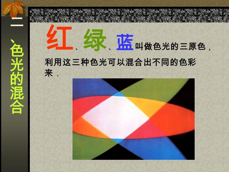 红 、 绿 、 蓝 叫做色光的三原色 , 利用这三种色光可以混合出不同的色彩 来.