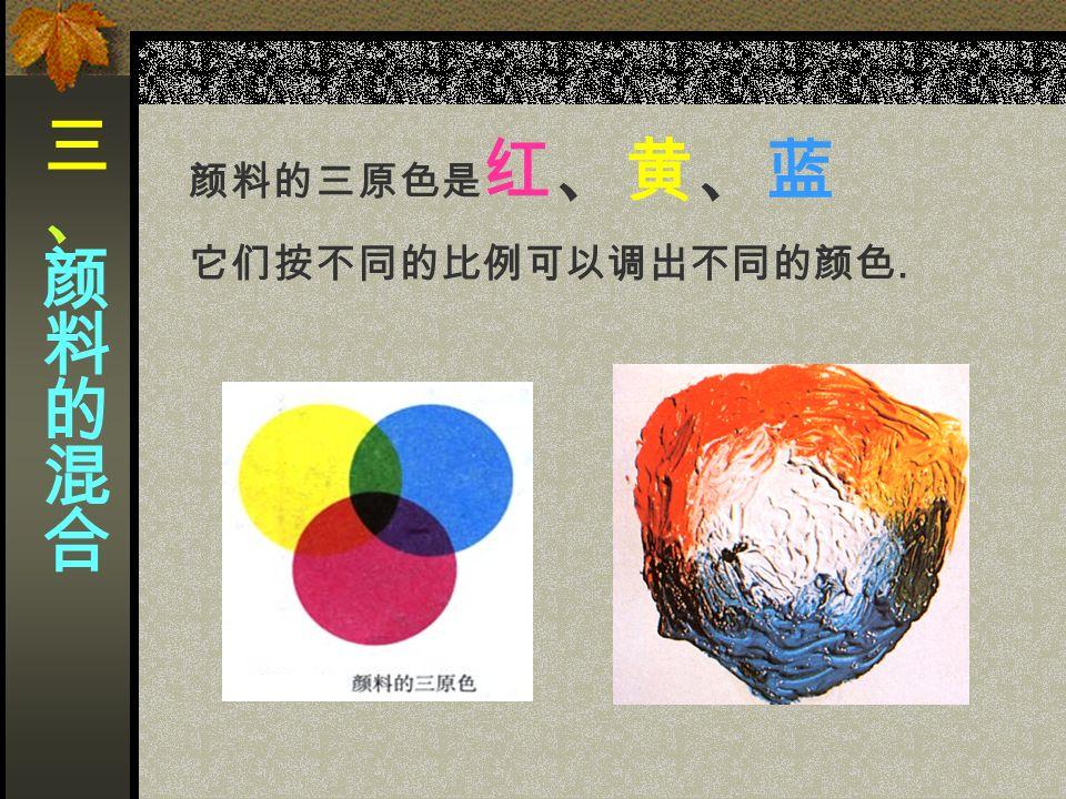 颜料的三原色是 红、黄、蓝 它们按不同的比例可以调出不同的颜色.