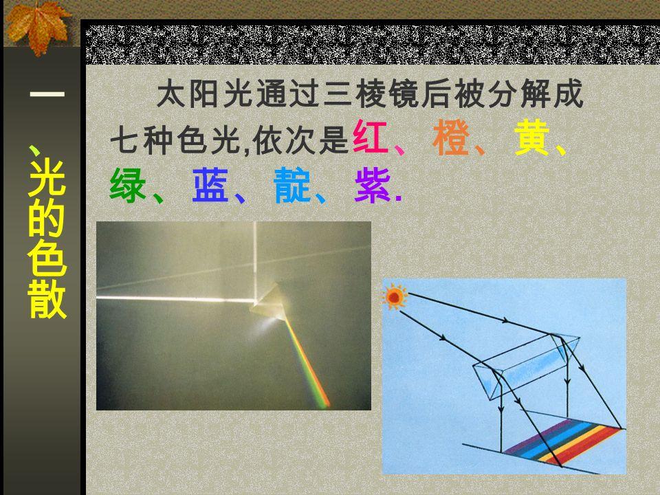 太阳光通过三棱镜后被分解成 七种色光, 依次是 红、橙、黄、 绿、蓝、靛、紫.