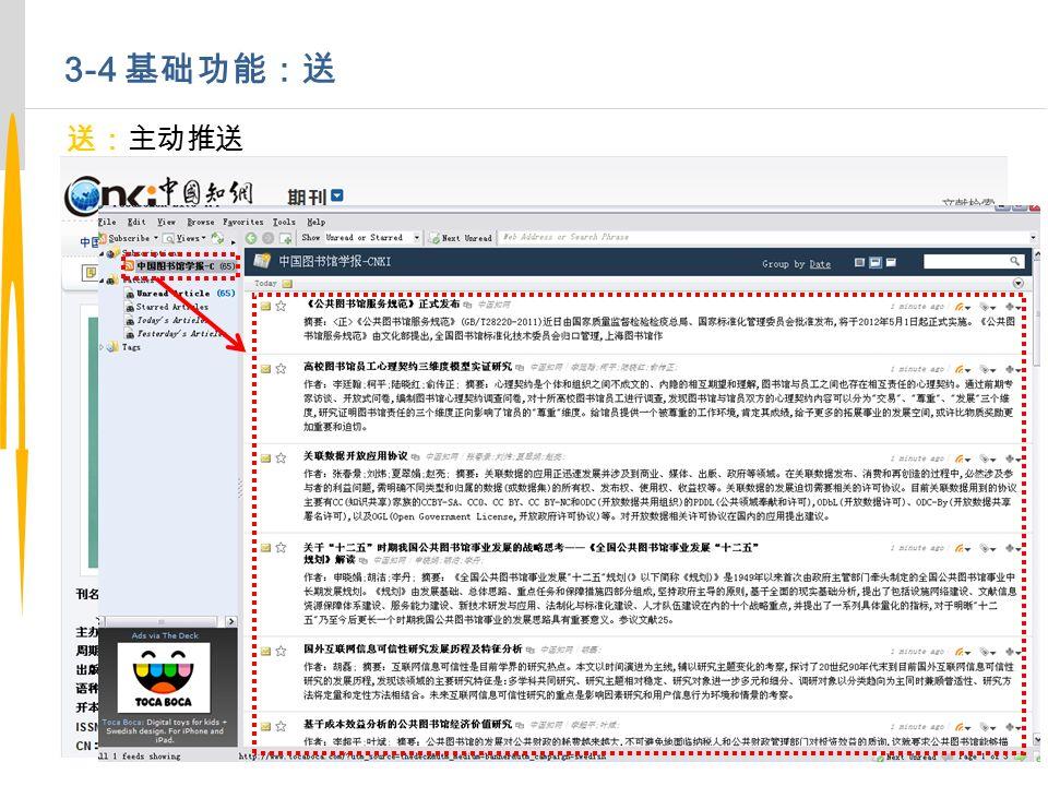 3-4 基础功能:送 送:主动推送 RSS 订阅 利用 RSS 订阅跟踪提要信息,读者不再需要花大量时间检索。系统可按照读者希 望的格式、地点、时间和方式,直接传送到他的计算机上。 RSS 订阅