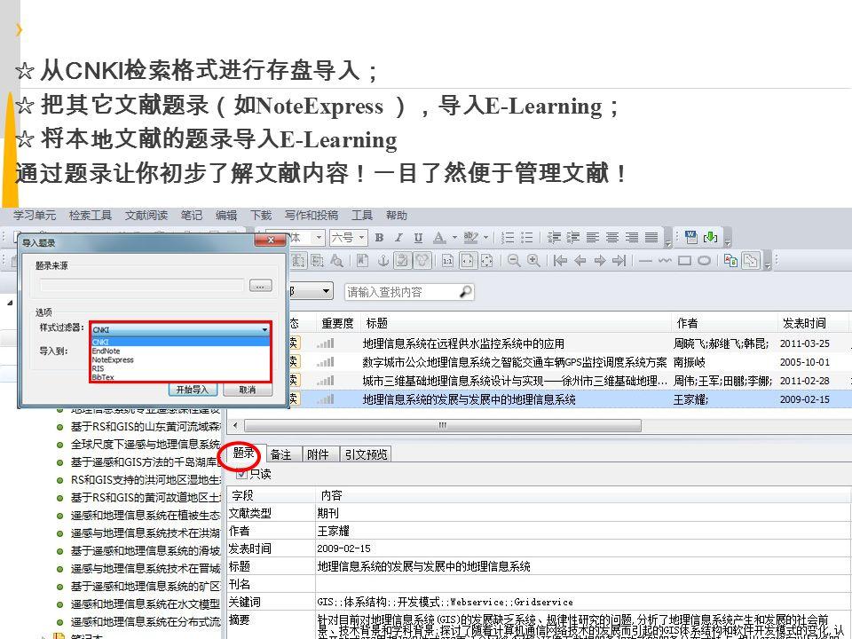 › 导入题录 ☆ 从 CNKI 检索格式进行存盘导入; ☆ 把其它文献题录(如 NoteExpress ),导入 E-Learning ; ☆ 将本地文献的题录导入 E-Learning 通过题录让你初步了解文献内容!一目了然便于管理文献!