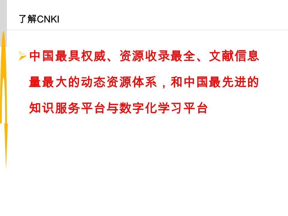 了解 CNKI  中国最具权威、资源收录最全、文献信息 量最大的动态资源体系,和中国最先进的 知识服务平台与数字化学习平台