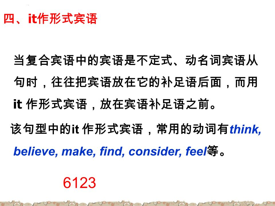 四、 it 作形式宾语 当复合宾语中的宾语是不定式、动名词宾语从 句时,往往把宾语放在它的补足语后面,而用 it 作形式宾语,放在宾语补足语之前。 该句型中的 it 作形式宾语,常用的动词有 think, believe, make, find, consider, feel 等。 6123