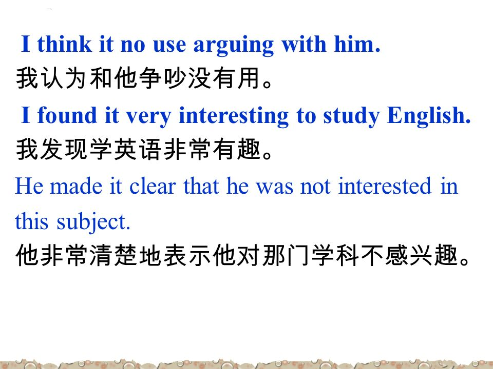 I think it no use arguing with him. 我认为和他争吵没有用。 I found it very interesting to study English.
