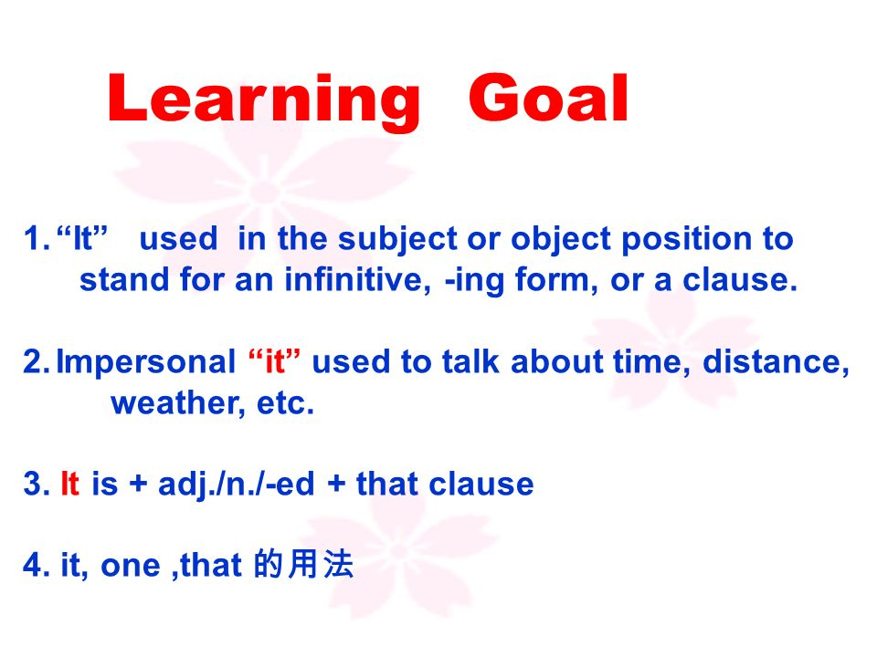 Learning Goal 1. It used in the subject or object position to stand for an infinitive, -ing form, or a clause.