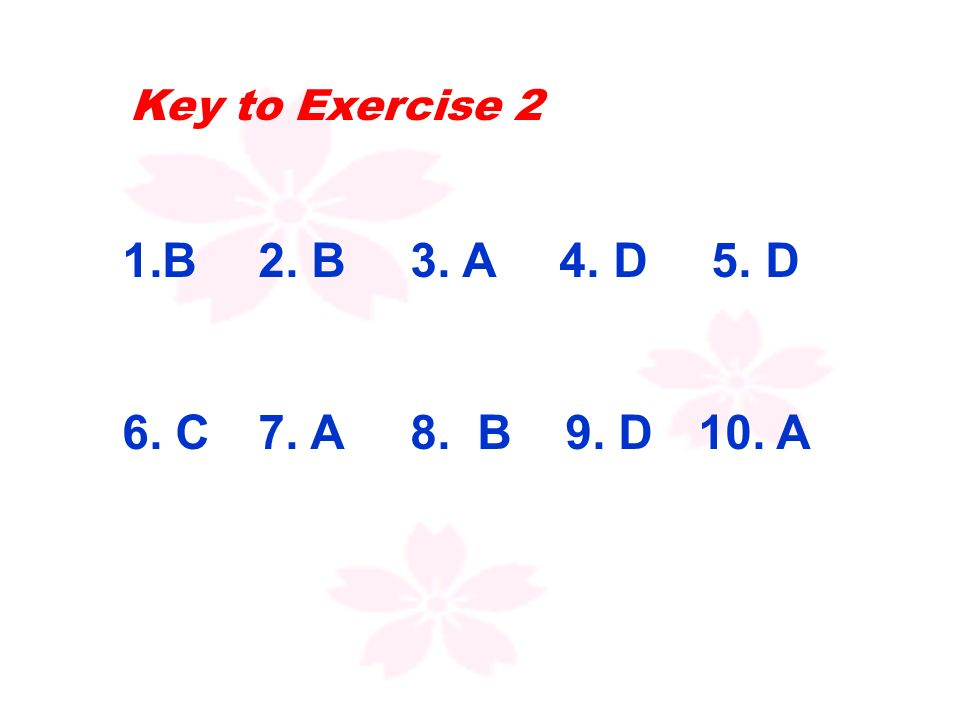 Key to Exercise 2 1.B 2. B3. A 4. D 5. D 6. C 7. A8. B 9. D10. A