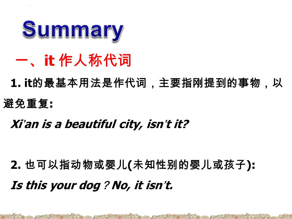 1. it 的最基本用法是作代词,主要指刚提到的事物,以 避免重复 : Xi'an is a beautiful city, isn't it.