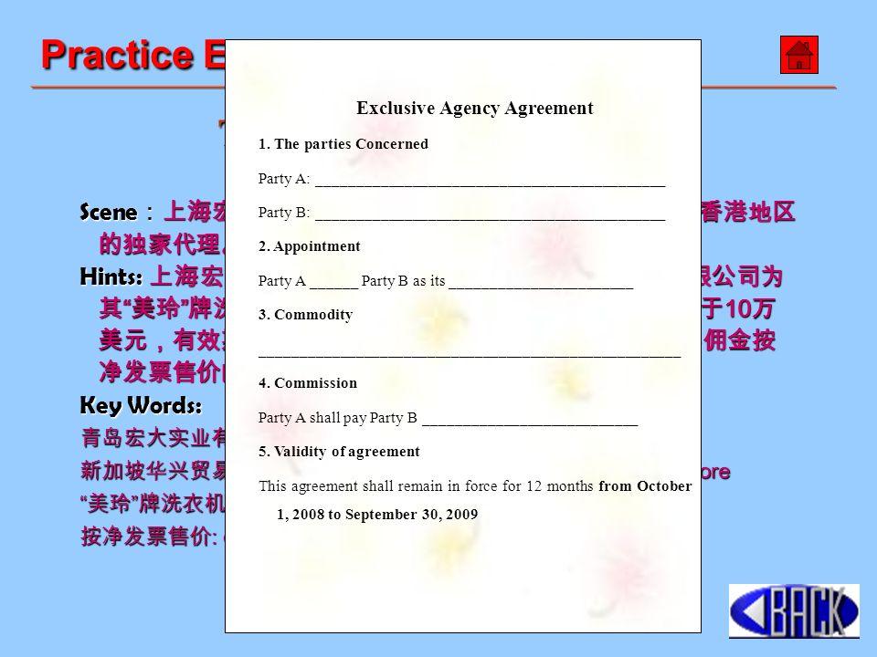 Scene :上海宏大实业有限公司想指定一家公司为其产品在香港地区 的独家代理。请你根据下述信息填写下面的代理协议。 Hints: 上海宏大实业有限公司指定新加坡华兴贸易私人有限公司为 其 美玲 牌洗衣机在香港地区的独家代理。订单价值不低于 10 万 美元,有效期为 2008 年 10 月 1 日至 2009 年 9 月 30 日。一年佣金按 净发票售价的 5% 。 Key Words: 青岛宏大实业有限公司 : Shanghai Hongda Industrial Co., Ltd.