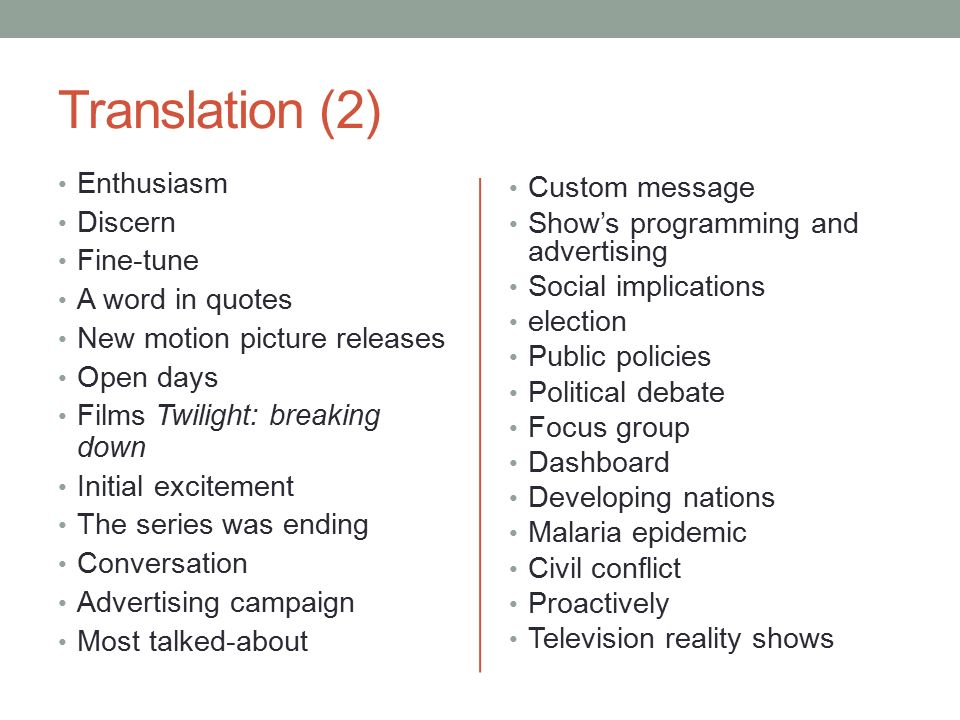 Translation (2) Enthusiasm Discern Fine-tune A word in quotes New motion picture releases Open days Films Twilight: breaking down Initial excitement The series was ending Conversation Advertising campaign Most talked-about Custom message Show's programming and advertising Social implications election Public policies Political debate Focus group Dashboard Developing nations Malaria epidemic Civil conflict Proactively Television reality shows